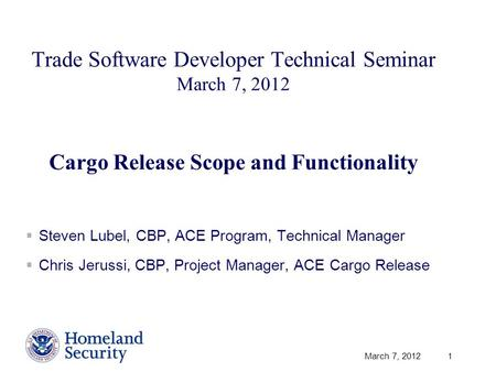 March 7, 2012 1 Trade Software Developer Technical Seminar March 7, 2012 Cargo Release Scope and Functionality  Steven Lubel, CBP, ACE Program, Technical.