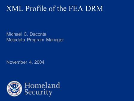 XML Profile of the FEA DRM Michael C. Daconta Metadata Program Manager November 4, 2004.