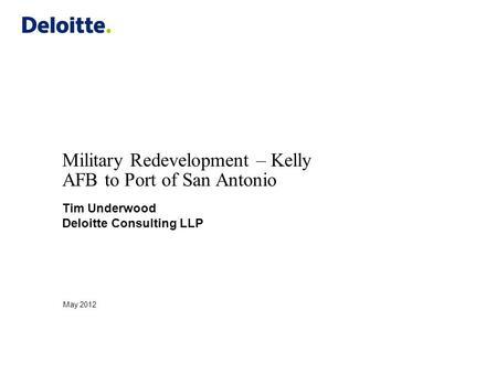 Military Redevelopment – Kelly AFB to Port of San Antonio Tim Underwood Deloitte Consulting LLP May 2012.