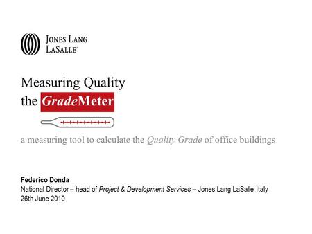 Measuring Quality the GradeMeter a measuring tool to calculate the Quality Grade of office buildings Federico Donda National Director – head of Project.
