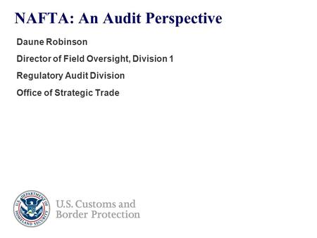 NAFTA: An Audit Perspective Daune Robinson Director of Field Oversight, Division 1 Regulatory Audit Division Office of Strategic Trade.