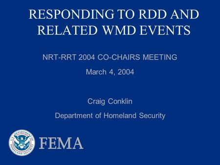 RESPONDING TO RDD AND RELATED WMD EVENTS NRT-RRT 2004 CO-CHAIRS MEETING March 4, 2004 Craig Conklin Department of Homeland Security.