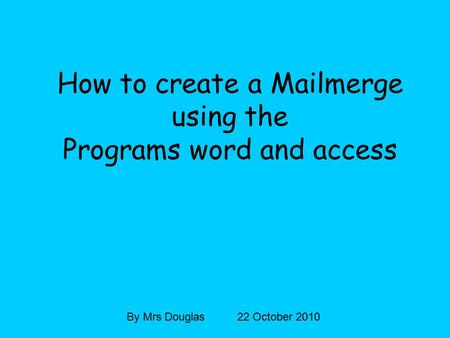 How to create a Mailmerge using the Programs word and access By Mrs Douglas 22 October 2010.