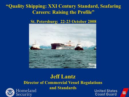 "United States Coast Guard ""Quality Shipping: XXI Century Standard, Seafaring Careers: Raising the Profile"" St. Petersburg: 22-23 October 2008 Jeff Lantz."