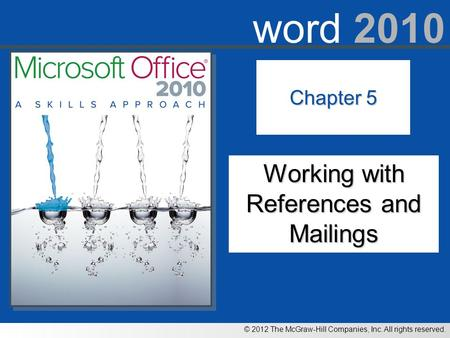 © 2012 The McGraw-Hill Companies, Inc. All rights reserved. word 2010 Chapter 5 Working with References and Mailings.