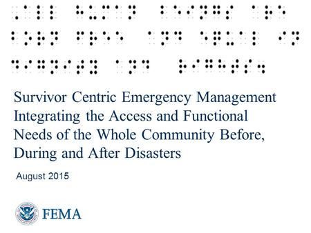 Survivor Centric Emergency Management Integrating the Access and Functional Needs of the Whole Community Before, During and After Disasters August 2015.