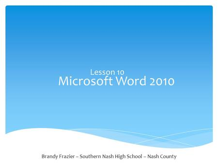Microsoft Word 2010 Lesson 10 Brandy Frazier – Southern Nash High School – Nash County.