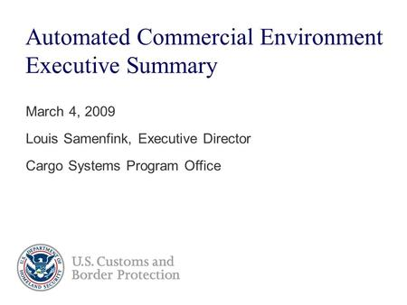 Automated Commercial Environment Executive Summary March 4, 2009 Louis Samenfink, Executive Director Cargo Systems Program Office.