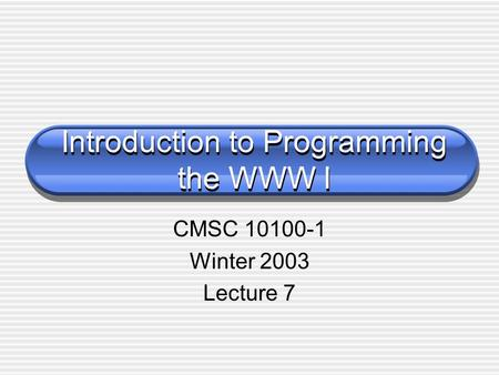 Introduction to Programming the WWW I CMSC 10100-1 Winter 2003 Lecture 7.