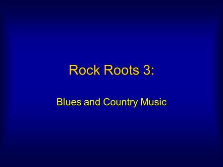 Rock Roots 3: Blues and Country Music. Blues Most influential form to emerge from matrix of 19th c. American musicMost influential form to emerge from.