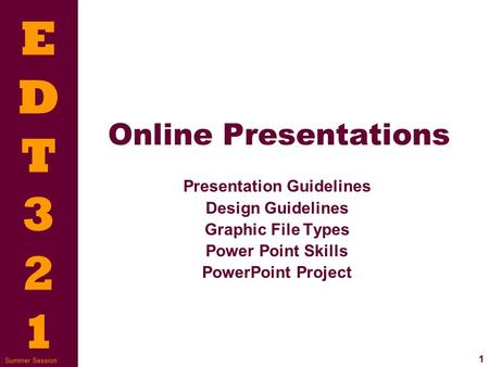 EDT321EDT321 1 Summer Session Online Presentations Presentation Guidelines Design Guidelines Graphic File Types Power Point Skills PowerPoint Project.