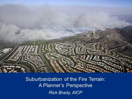 Suburbanization of the Fire Terrain: A Planner's Perspective Rick Brady, AICP.