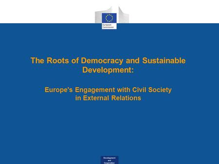 Development and Cooperation The Roots of Democracy and Sustainable Development: Europe's Engagement with Civil Society in External Relations.