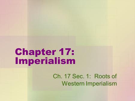 Chapter 17: Imperialism Ch. 17 Sec. 1: Roots of Western Imperialism.