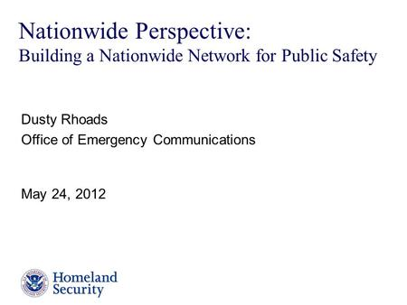 Presenter's Name June 17, 2003 Nationwide Perspective: Building a Nationwide Network for Public Safety Dusty Rhoads Office of Emergency Communications.
