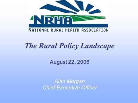 The Rural Policy Landscape August 22, 2006 Alan Morgan Chief Executive Officer.
