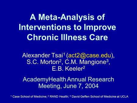 A Meta-Analysis of Interventions to Improve Chronic Illness Care Alexander Tsai 1 S.C. Morton 2, C.M. Mangione 3, E.B. Keeler 2 1 Case.