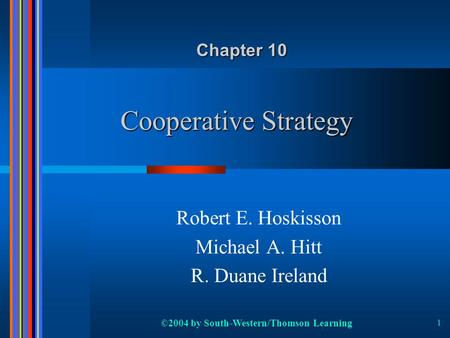 ©2004 by South-Western/Thomson Learning 1 Cooperative Strategy Robert E. Hoskisson Michael A. Hitt R. Duane Ireland Chapter 10.