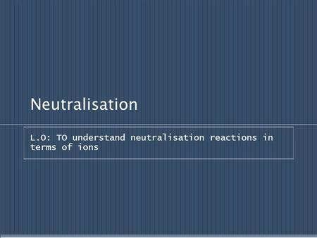 Neutralisation L.O: TO understand neutralisation reactions in terms of ions.