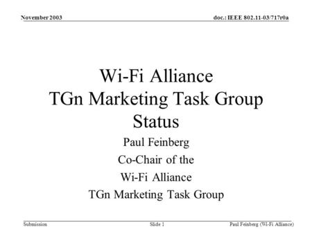 Doc.: IEEE 802.11-03/717r0a Submission November 2003 Paul Feinberg (Wi-Fi Alliance)Slide 1 Wi-Fi Alliance TGn Marketing Task Group Status Paul Feinberg.