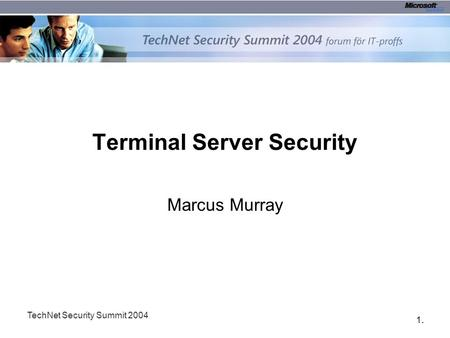 1.1. TechNet Security Summit 2004 Terminal Server Security Marcus Murray.
