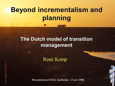 Beyond incrementalism and planning The Dutch model of transition management René Kemp Presentation at ITAS, Karlsruhe, 13 nov 2006 ICIS, MERIT & DRIFT.