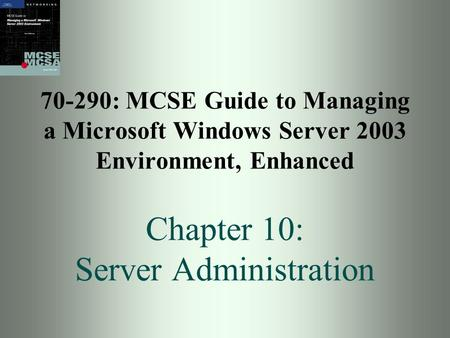 70-290: MCSE Guide to Managing a Microsoft Windows Server 2003 Environment, Enhanced Chapter 10: Server Administration.