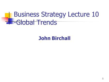 1 Business Strategy Lecture 10 -Global Trends John Birchall.