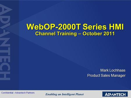 WebOP-2000T Series HMI Channel Training – October 2011 Mark Lochhaas Product Sales Manager Confidential – Advantech Partners.