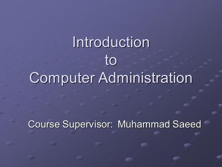 Introduction to Computer Administration Course Supervisor: Muhammad Saeed.