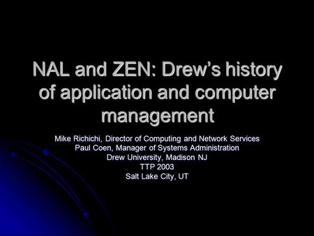 NAL and ZEN: Drew's history of application and computer management Mike Richichi, Director of Computing and Network Services Paul Coen, Manager of Systems.