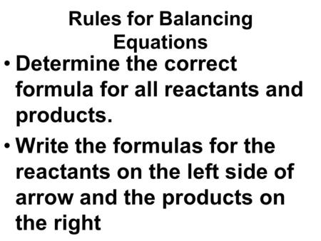 Rules for Balancing Equations Determine the correct formula for all reactants and products. Write the formulas for the reactants on the left side of arrow.
