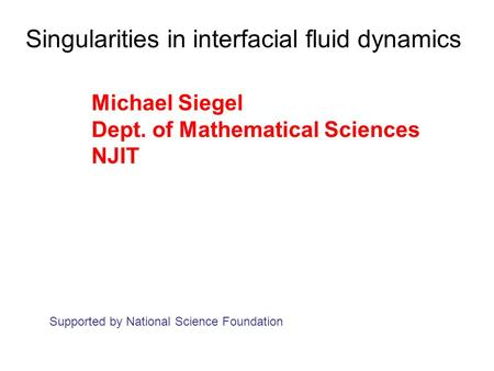 Singularities in interfacial fluid dynamics Michael Siegel Dept. of Mathematical Sciences NJIT Supported by National Science Foundation.
