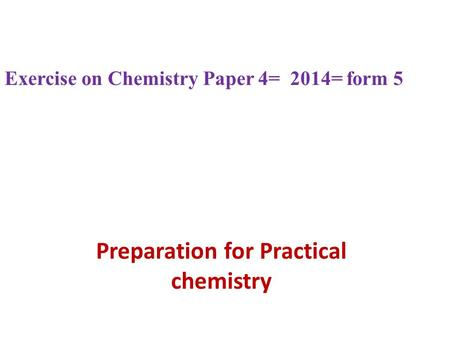 Preparation for Practical chemistry Exercise on Chemistry Paper 4= 2014= form 5.