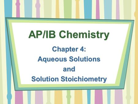 AP/IB Chemistry Chapter 4: Aqueous Solutions and Solution Stoichiometry.
