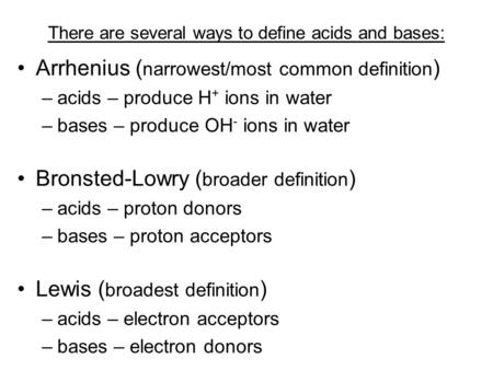 There are several ways to define acids and bases: Arrhenius ( narrowest/most common definition ) –a–acids – produce H + ions in water –b–bases – produce.