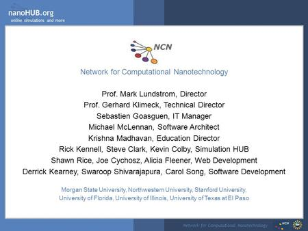 NanoHUB.org online simulations and more Network for Computational Nanotechnology Prof. Mark Lundstrom, Director Prof. Gerhard Klimeck, Technical Director.