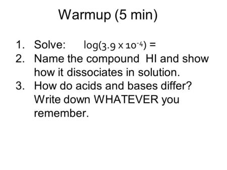 Warmup (5 min) 1.Solve: log(3.9 x 10 -4 ) = 2.Name the compound HI and show how it dissociates in solution. 3.How do acids and bases differ? Write down.