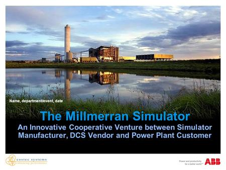 The Millmerran Simulator An Innovative Cooperative Venture between Simulator Manufacturer, DCS Vendor and Power Plant Customer Name, department/event,