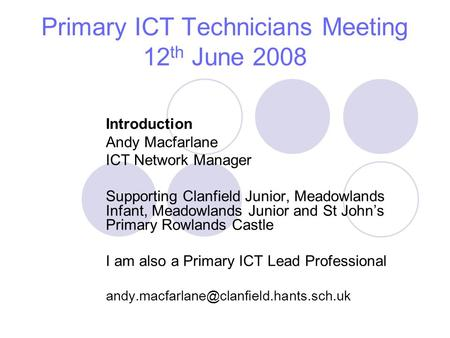 Primary ICT Technicians Meeting 12 th June 2008 Introduction Andy Macfarlane ICT Network Manager Supporting Clanfield Junior, Meadowlands Infant, Meadowlands.