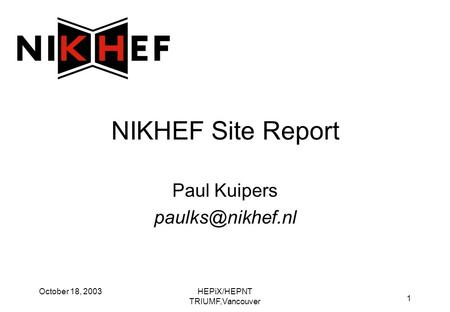 HEPiX/HEPNT TRIUMF,Vancouver 1 October 18, 2003 NIKHEF Site Report Paul Kuipers