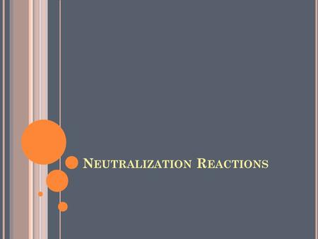 N EUTRALIZATION R EACTIONS. Adding a base to an acid neutralizes the acid's acidic properties. This type of reaction is called a neutralization reaction.