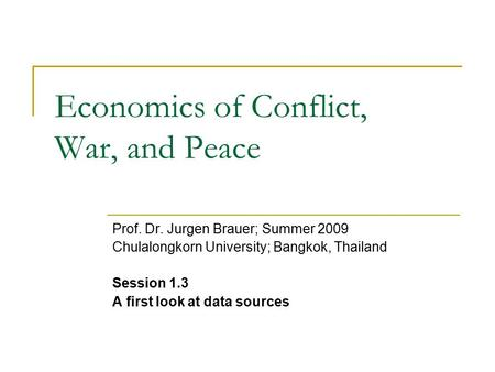 Economics of Conflict, War, and Peace Prof. Dr. Jurgen Brauer; Summer 2009 Chulalongkorn University; Bangkok, Thailand Session 1.3 A first look at data.