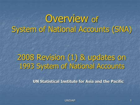 UNSIAP1 Overview of System of National Accounts (SNA) 2008 Revision (1) & updates on 1993 System of National Accounts UN Statistical Institute for Asia.
