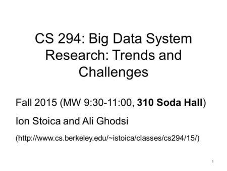 1 CS 294: Big Data System Research: Trends and Challenges Fall 2015 (MW 9:30-11:00, 310 Soda Hall) Ion Stoica and Ali Ghodsi (http://www.cs.berkeley.edu/~istoica/classes/cs294/15/)