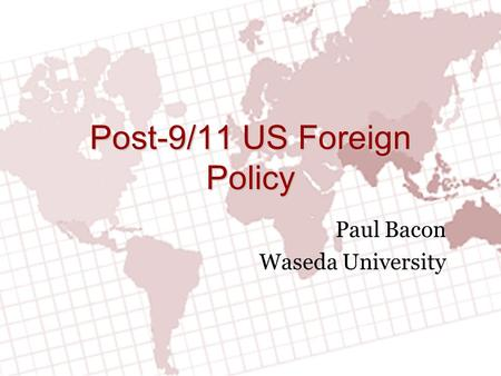 Post-9/11 US Foreign Policy Paul Bacon Waseda University.