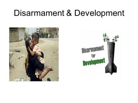 Disarmament & Development. Background Disarmament and development are two of the international community's most important tools for building a world free.