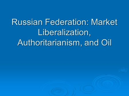 Russian Federation: Market Liberalization, Authoritarianism, and Oil.