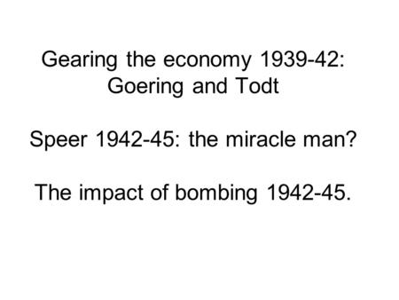 Gearing the economy 1939-42: Goering and Todt Speer 1942-45: the miracle man? The impact of bombing 1942-45.