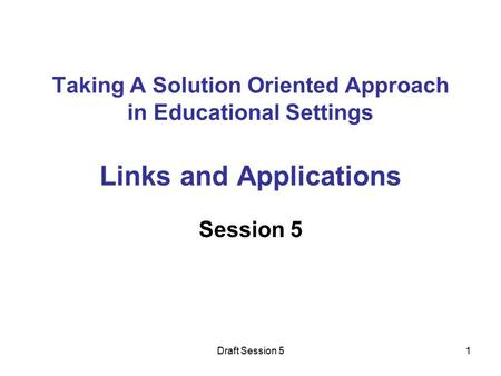 Draft Session 51 Taking A Solution Oriented Approach in Educational Settings Links and Applications Session 5.